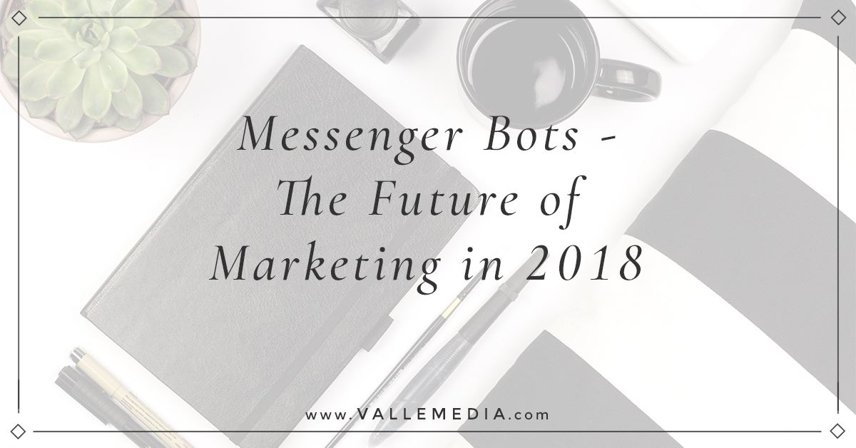 Messenger Bots – The Future of Marketing in 2018 - Valle Media